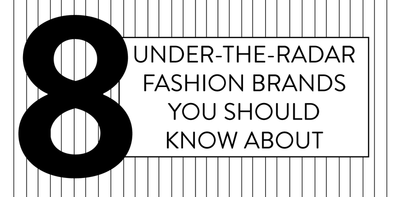 8 Under-The-Radar Fashion Brands You Should Know About